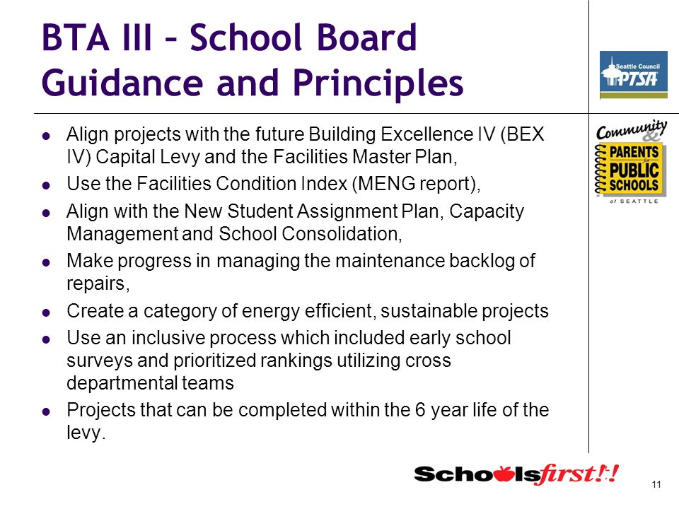 BTA III – School Board Guidance and Principles Align projects with the future Building Excellence IV (BEX IV) Capital Levy and the Facilities Master Plan, Use the Facilities Condition Index (MENG report), Align with the New Student Assignment Plan, Capacity Management and School Consolidation, Make progress in managing the maintenance backlog of repairs, Create a category of energy efficient, sustainable projects Use an inclusive process which included early school surveys and prioritized rankings utilizing cross departmental teams Projects that can be completed within the 6 year life of the levy.