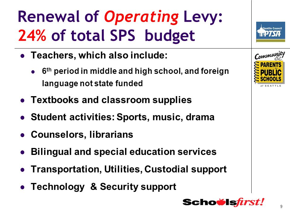 Renewal of Operating Levy: 24% of total SPS budget Teachers, which also include: 6 th period in middle and high school, and foreign language not state funded Textbooks and classroom supplies Student activities: Sports, music, drama Counselors, librarians Bilingual and special education services Transportation, Utilities, Custodial support Technology & Security support 9
