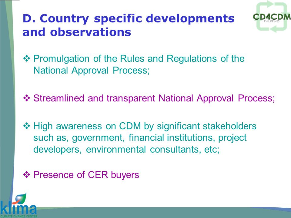  Promulgation of the Rules and Regulations of the National Approval Process;  Streamlined and transparent National Approval Process;  High awareness on CDM by significant stakeholders such as, government, financial institutions, project developers, environmental consultants, etc;  Presence of CER buyers D.