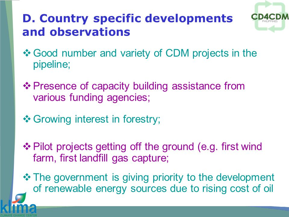  Good number and variety of CDM projects in the pipeline;  Presence of capacity building assistance from various funding agencies;  Growing interest in forestry;  Pilot projects getting off the ground (e.g.