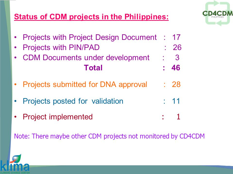 Status of CDM projects in the Philippines: Projects with Project Design Document : 17 Projects with PIN/PAD : 26 CDM Documents under development : 3 Total : 46 Projects submitted for DNA approval : 28 Projects posted for validation : 11 Project implemented : 1 Note: There maybe other CDM projects not monitored by CD4CDM
