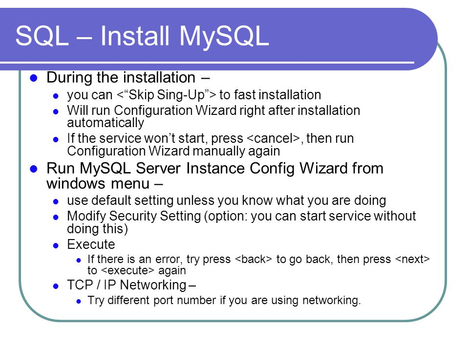 SQL – Install MySQL During the installation – you can to fast installation Will run Configuration Wizard right after installation automatically If the service won't start, press, then run Configuration Wizard manually again Run MySQL Server Instance Config Wizard from windows menu – use default setting unless you know what you are doing Modify Security Setting (option: you can start service without doing this) Execute If there is an error, try press to go back, then press to again TCP / IP Networking – Try different port number if you are using networking.