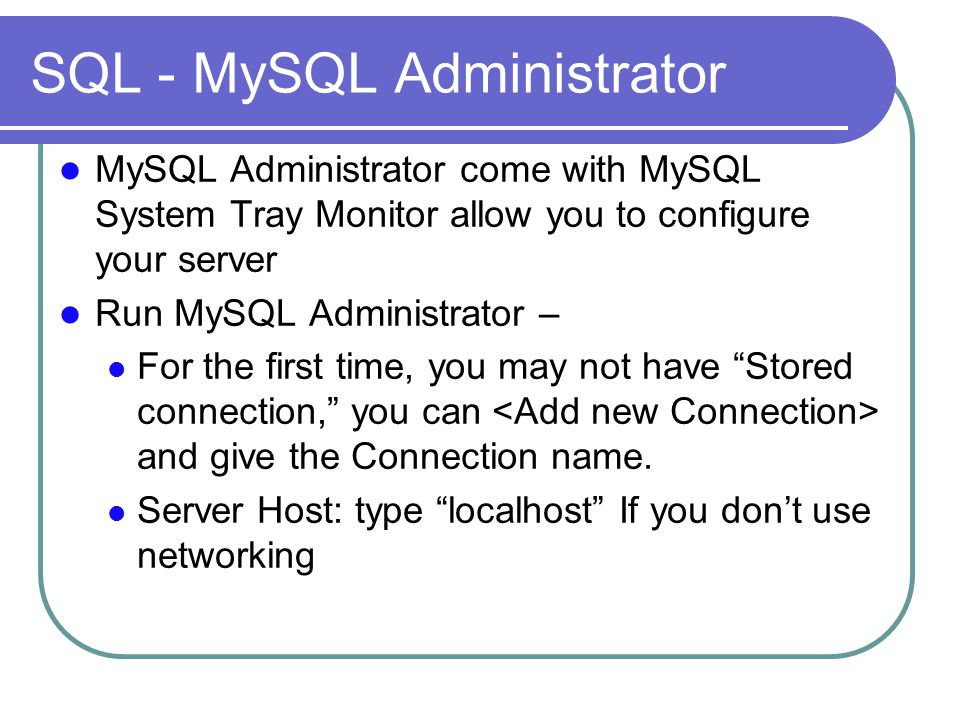 SQL - MySQL Administrator MySQL Administrator come with MySQL System Tray Monitor allow you to configure your server Run MySQL Administrator – For the first time, you may not have Stored connection, you can and give the Connection name.