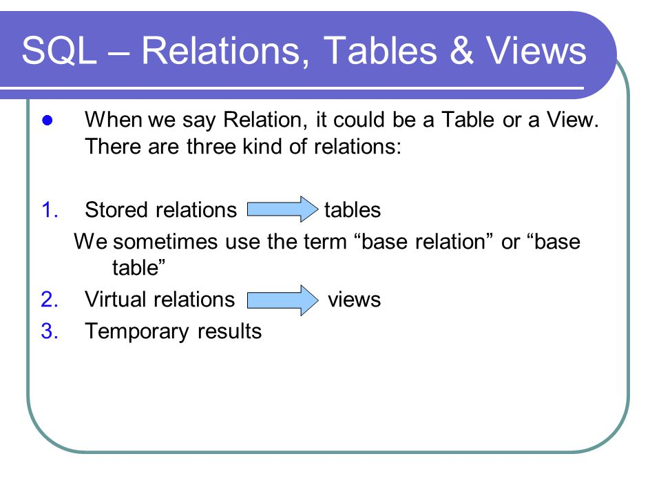 SQL – Relations, Tables & Views When we say Relation, it could be a Table or a View.