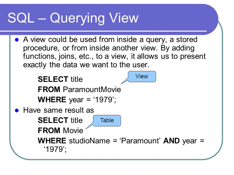 SQL – Querying View A view could be used from inside a query, a stored procedure, or from inside another view.