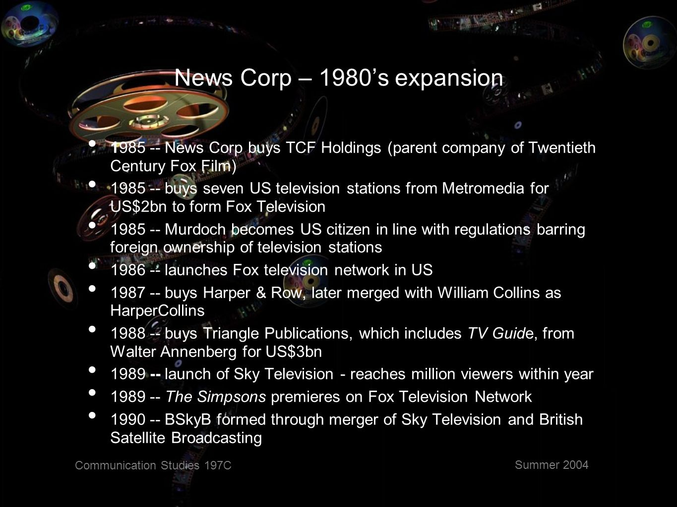 Communication Studies 197C Summer 2004 News Corp – Regrouping 1990 -- News Corp nearly goes bankrupt with over US$6bn in debt on three continents 1991 -- sells most US magazines - including New York, Seventeen, Soap Opera Digest, Soap Opera Weekly, Seventeen, Automobile, New Woman, Premiere and Daily Racing Form - to Primedia 1992 -- family s stake in News reduced from 43% to 35% 1993 -- pays US$525m for 63.6% stake in Hong Kong-based satellite broadcaster Star TV