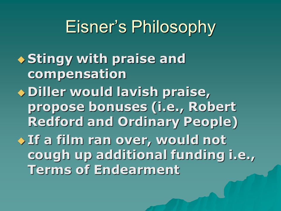 Eisner's Philosophy  Stingy with praise and compensation  Diller would lavish praise, propose bonuses (i.e., Robert Redford and Ordinary People)  If a film ran over, would not cough up additional funding i.e., Terms of Endearment