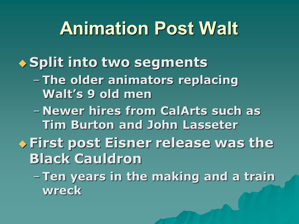 Animation Post Walt  Split into two segments –The older animators replacing Walt's 9 old men –Newer hires from CalArts such as Tim Burton and John Lasseter  First post Eisner release was the Black Cauldron –Ten years in the making and a train wreck