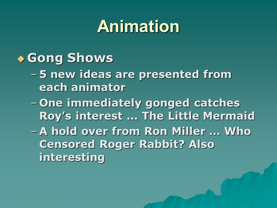 Animation  Gong Shows –5 new ideas are presented from each animator –One immediately gonged catches Roy's interest...