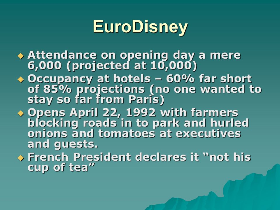 EuroDisney  Attendance on opening day a mere 6,000 (projected at 10,000)  Occupancy at hotels – 60% far short of 85% projections (no one wanted to stay so far from Paris)  Opens April 22, 1992 with farmers blocking roads in to park and hurled onions and tomatoes at executives and guests.