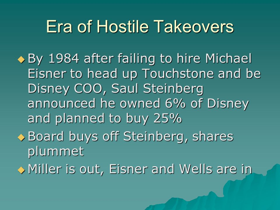 Era of Hostile Takeovers  By 1984 after failing to hire Michael Eisner to head up Touchstone and be Disney COO, Saul Steinberg announced he owned 6% of Disney and planned to buy 25%  Board buys off Steinberg, shares plummet  Miller is out, Eisner and Wells are in