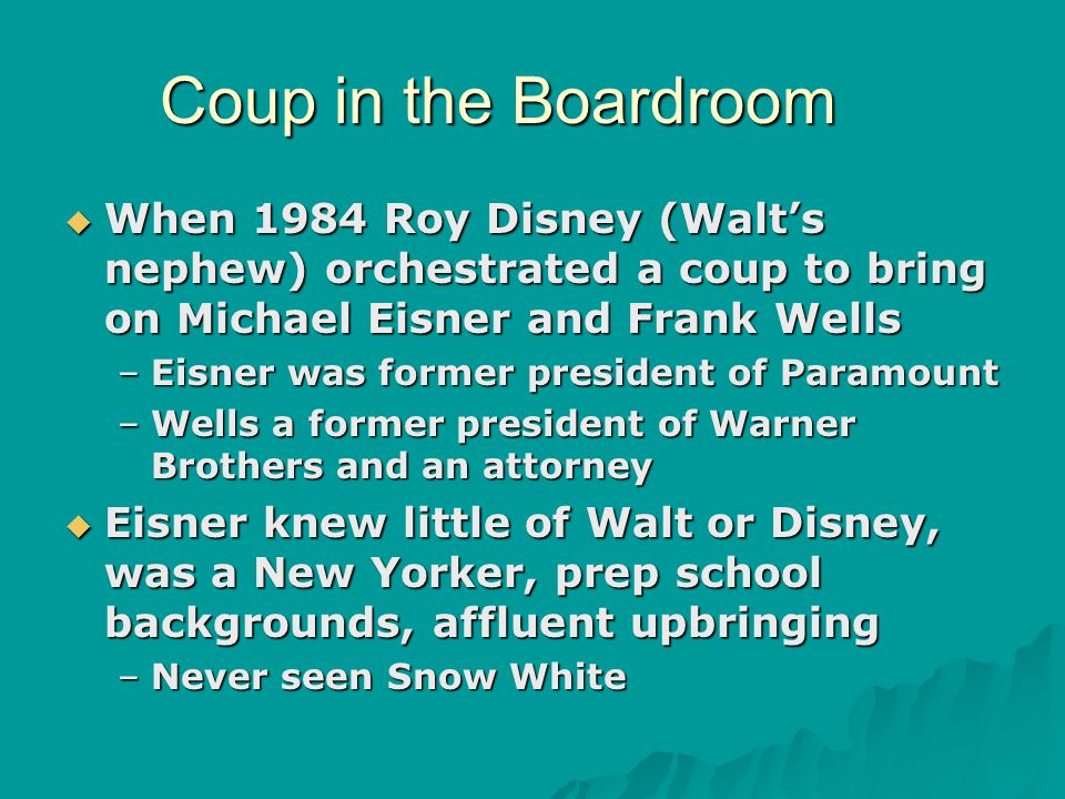 Coup in the Boardroom  When 1984 Roy Disney (Walt's nephew) orchestrated a coup to bring on Michael Eisner and Frank Wells –Eisner was former president of Paramount –Wells a former president of Warner Brothers and an attorney  Eisner knew little of Walt or Disney, was a New Yorker, prep school backgrounds, affluent upbringing –Never seen Snow White