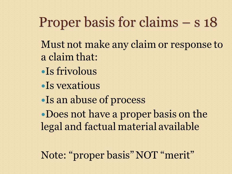 Proper basis for claims – s 18 Must not make any claim or response to a claim that: Is frivolous Is vexatious Is an abuse of process Does not have a p