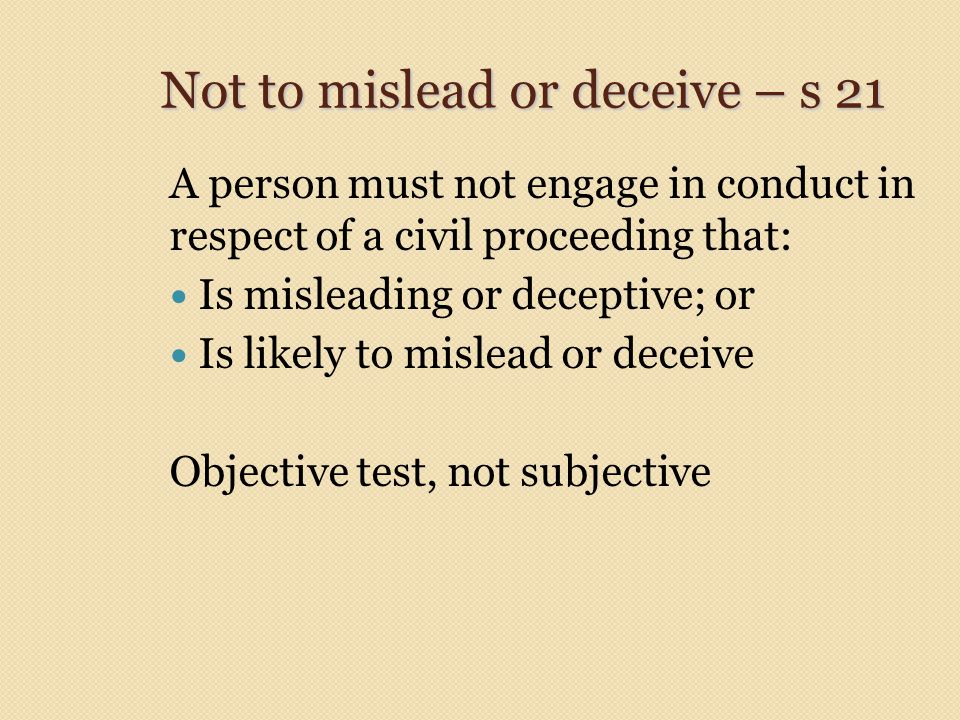 Not to mislead or deceive – s 21 A person must not engage in conduct in respect of a civil proceeding that: Is misleading or deceptive; or Is likely t
