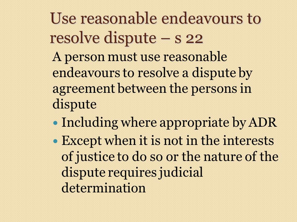 Use reasonable endeavours to resolve dispute – s 22 A person must use reasonable endeavours to resolve a dispute by agreement between the persons in dispute Including where appropriate by ADR Except when it is not in the interests of justice to do so or the nature of the dispute requires judicial determination