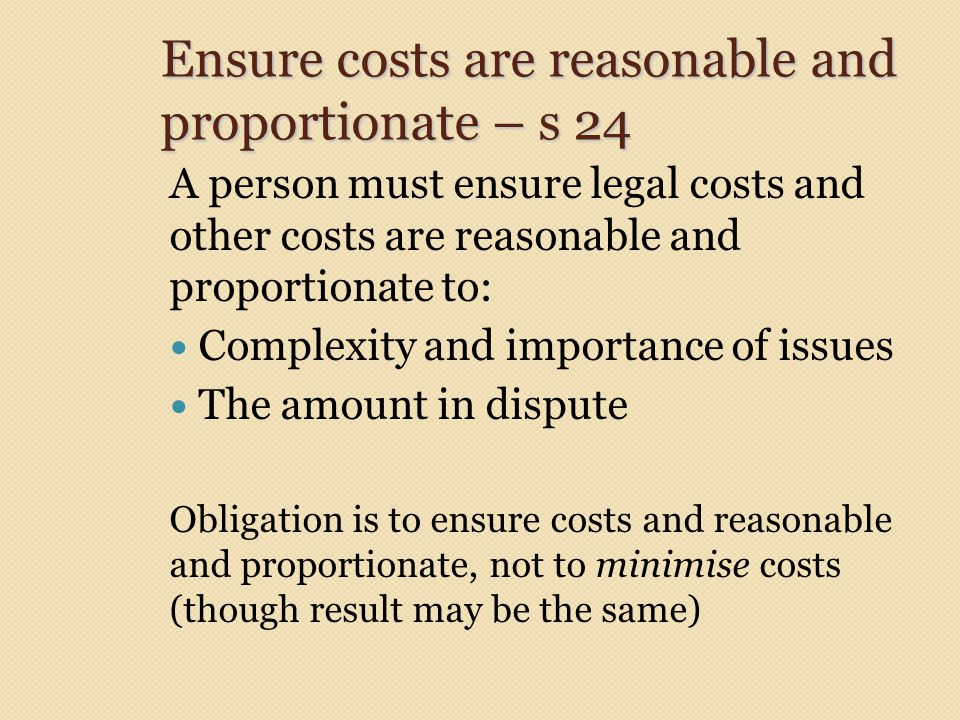 Ensure costs are reasonable and proportionate – s 24 A person must ensure legal costs and other costs are reasonable and proportionate to: Complexity and importance of issues The amount in dispute Obligation is to ensure costs and reasonable and proportionate, not to minimise costs (though result may be the same)
