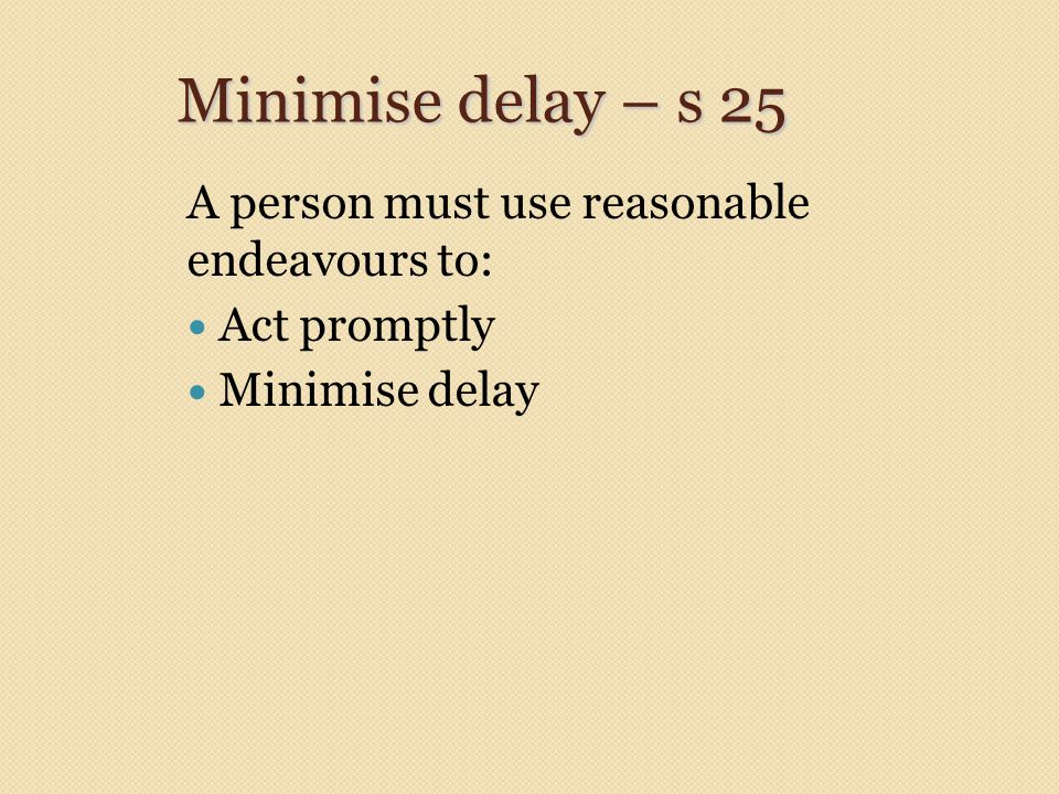 Minimise delay – s 25 A person must use reasonable endeavours to: Act promptly Minimise delay