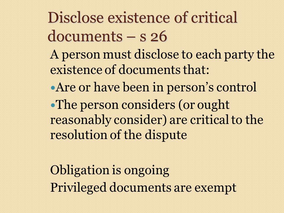 Disclose existence of critical documents – s 26 A person must disclose to each party the existence of documents that: Are or have been in person's con