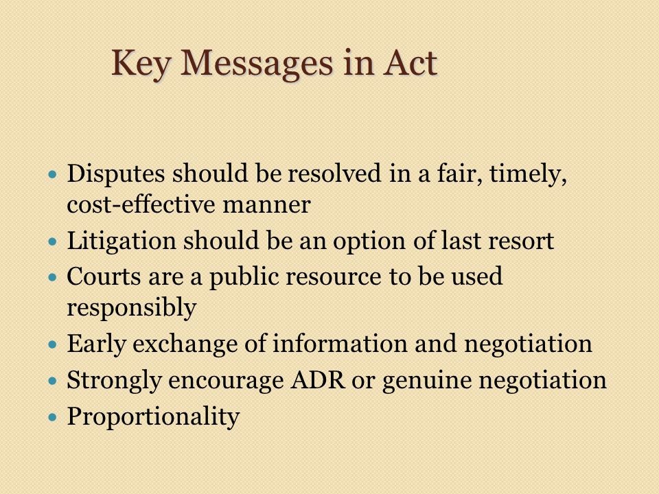 Key Messages in Act Disputes should be resolved in a fair, timely, cost-effective manner Litigation should be an option of last resort Courts are a pu