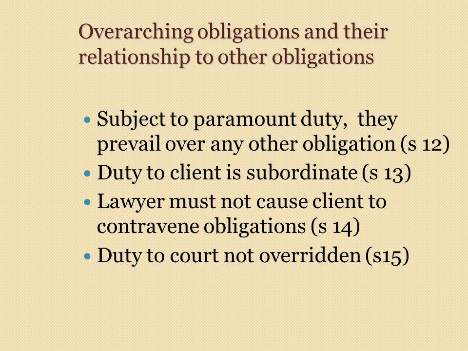 Overarching obligations and their relationship to other obligations Subject to paramount duty, they prevail over any other obligation (s 12) Duty to client is subordinate (s 13) Lawyer must not cause client to contravene obligations (s 14) Duty to court not overridden (s15)