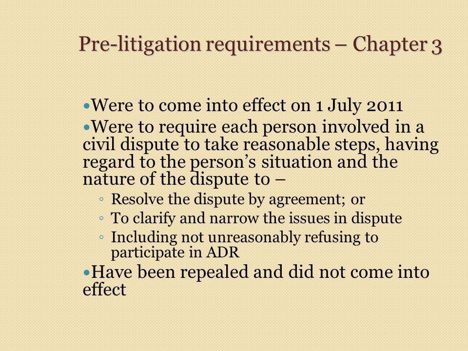 Pre-litigation requirements – Chapter 3 Were to come into effect on 1 July 2011 Were to require each person involved in a civil dispute to take reason