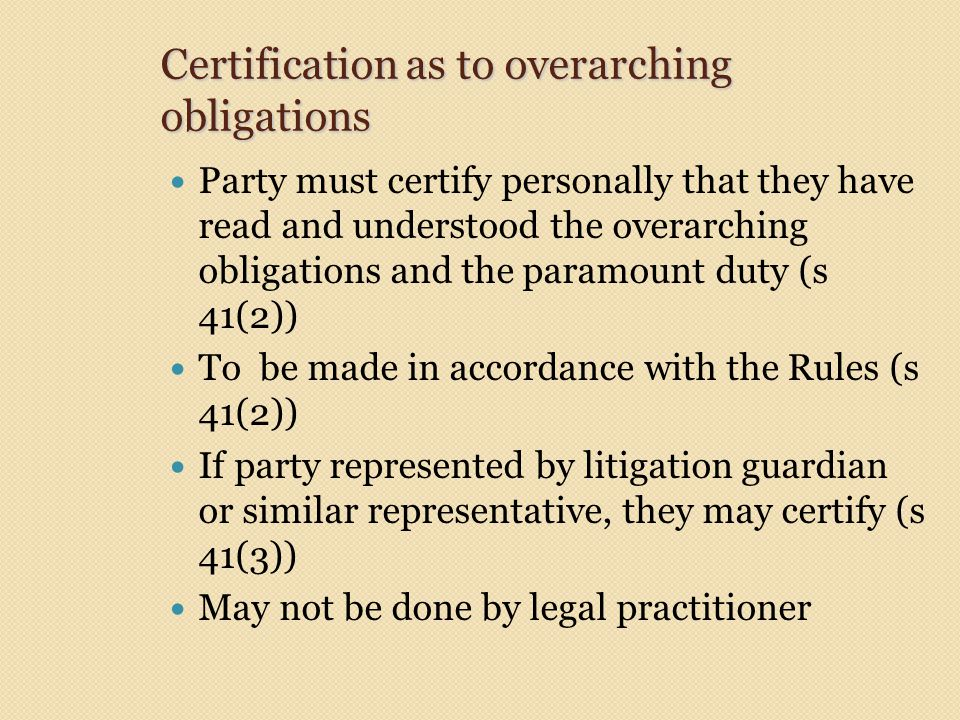 Certification as to overarching obligations Party must certify personally that they have read and understood the overarching obligations and the paramount duty (s 41(2)) To be made in accordance with the Rules (s 41(2)) If party represented by litigation guardian or similar representative, they may certify (s 41(3)) May not be done by legal practitioner