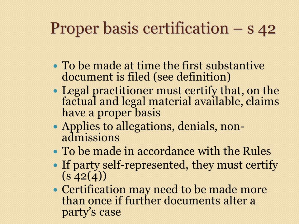 Proper basis certification – s 42 To be made at time the first substantive document is filed (see definition) Legal practitioner must certify that, on