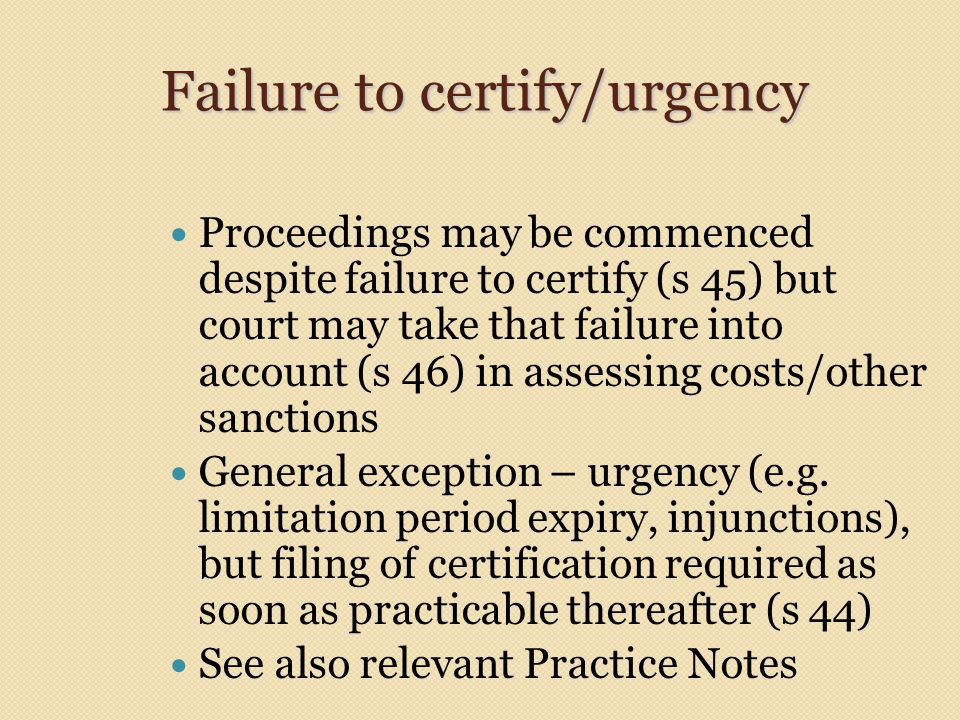 Failure to certify/urgency Proceedings may be commenced despite failure to certify (s 45) but court may take that failure into account (s 46) in assessing costs/other sanctions General exception – urgency (e.g.