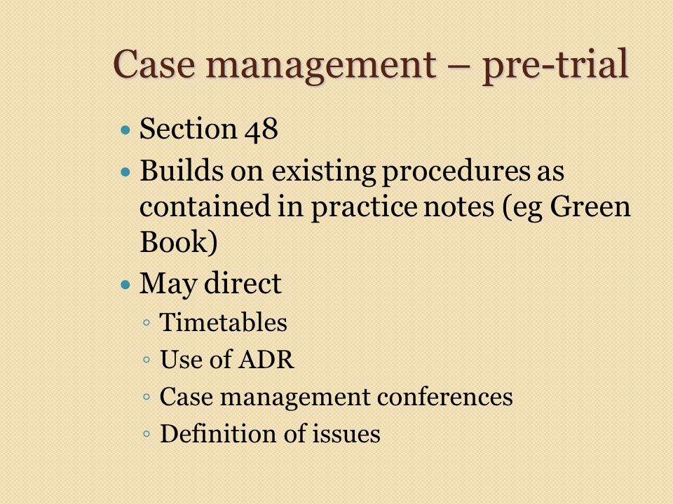 Case management – pre-trial Section 48 Builds on existing procedures as contained in practice notes (eg Green Book) May direct ◦ Timetables ◦ Use of ADR ◦ Case management conferences ◦ Definition of issues