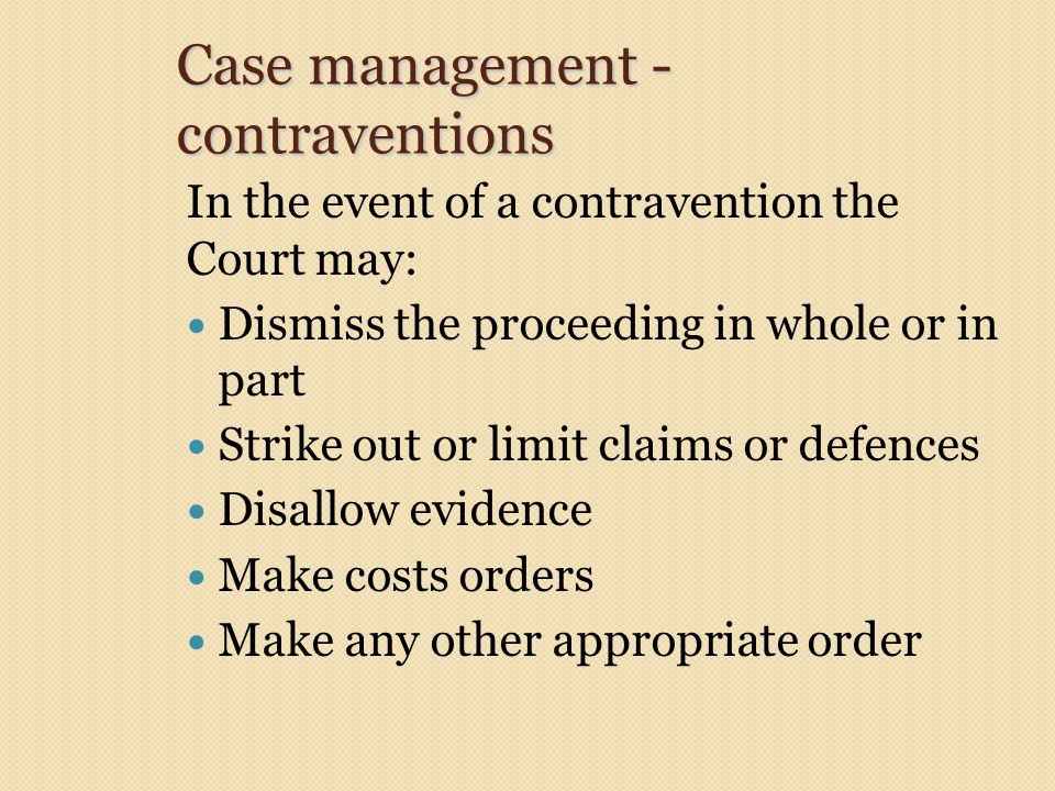 Case management - contraventions In the event of a contravention the Court may: Dismiss the proceeding in whole or in part Strike out or limit claims or defences Disallow evidence Make costs orders Make any other appropriate order