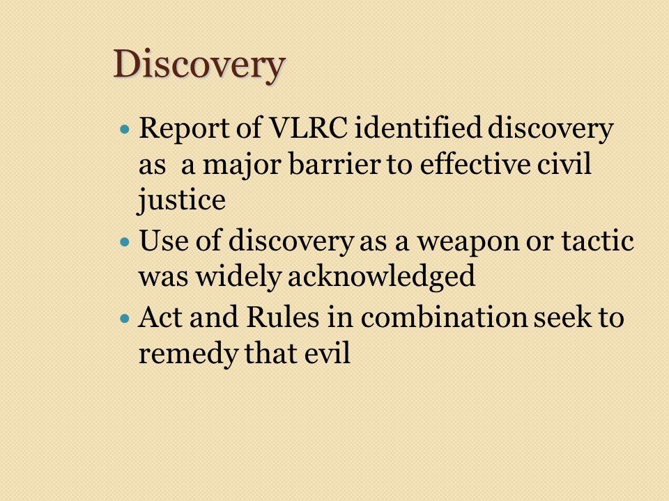 Discovery Report of VLRC identified discovery as a major barrier to effective civil justice Use of discovery as a weapon or tactic was widely acknowle