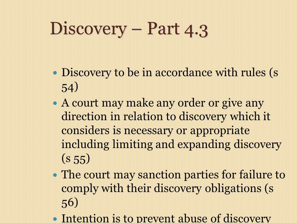 Discovery – Part 4.3 Discovery to be in accordance with rules (s 54) A court may make any order or give any direction in relation to discovery which it considers is necessary or appropriate including limiting and expanding discovery (s 55) The court may sanction parties for failure to comply with their discovery obligations (s 56) Intention is to prevent abuse of discovery