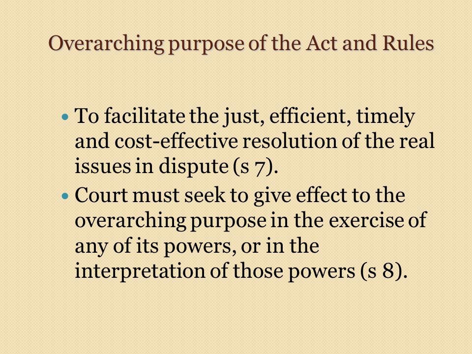 Overarching purpose of the Act and Rules To facilitate the just, efficient, timely and cost-effective resolution of the real issues in dispute (s 7).