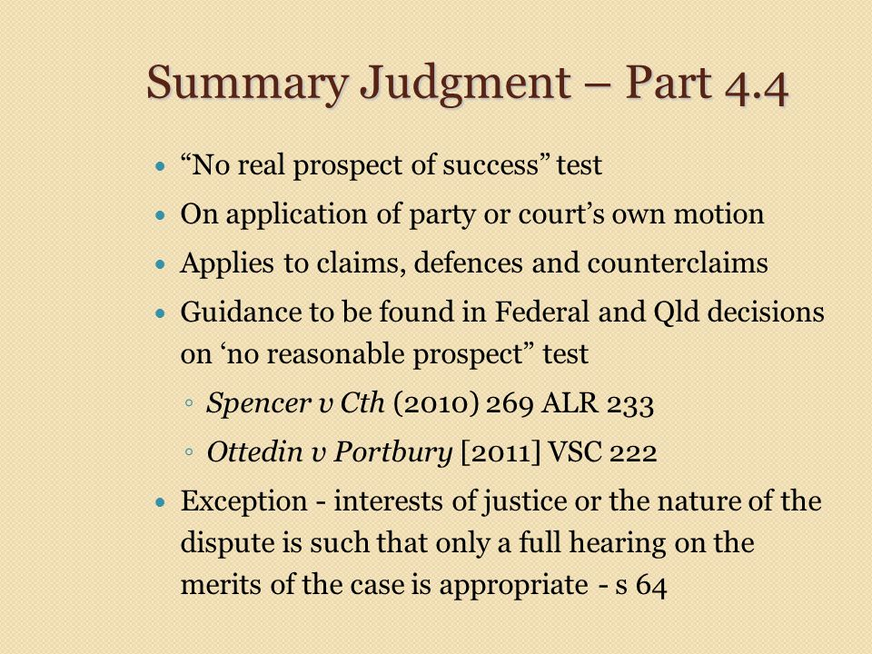 Summary Judgment – Part 4.4 No real prospect of success test On application of party or court's own motion Applies to claims, defences and counterclaims Guidance to be found in Federal and Qld decisions on 'no reasonable prospect test ◦ Spencer v Cth (2010) 269 ALR 233 ◦ Ottedin v Portbury [2011] VSC 222 Exception - interests of justice or the nature of the dispute is such that only a full hearing on the merits of the case is appropriate - s 64