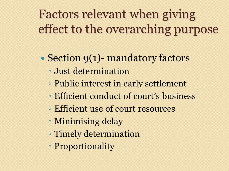 Factors relevant when giving effect to the overarching purpose Section 9(1)- mandatory factors ◦ Just determination ◦ Public interest in early settlement ◦ Efficient conduct of court's business ◦ Efficient use of court resources ◦ Minimising delay ◦ Timely determination ◦ Proportionality