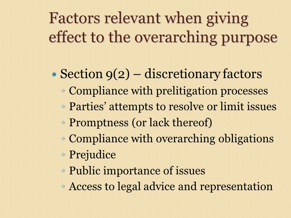 Factors relevant when giving effect to the overarching purpose Section 9(2) – discretionary factors ◦ Compliance with prelitigation processes ◦ Parties' attempts to resolve or limit issues ◦ Promptness (or lack thereof) ◦ Compliance with overarching obligations ◦ Prejudice ◦ Public importance of issues ◦ Access to legal advice and representation