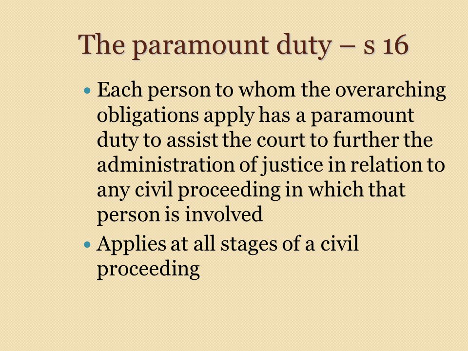 The paramount duty – s 16 Each person to whom the overarching obligations apply has a paramount duty to assist the court to further the administration of justice in relation to any civil proceeding in which that person is involved Applies at all stages of a civil proceeding