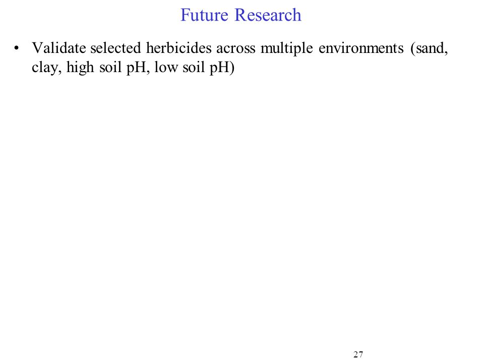 Future Research Validate selected herbicides across multiple environments (sand, clay, high soil pH, low soil pH) 27