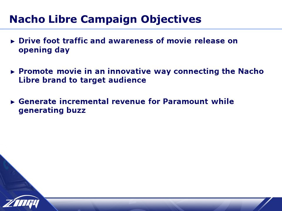 Nacho Libre Campaign Objectives ► Drive foot traffic and awareness of movie release on opening day ► Promote movie in an innovative way connecting the Nacho Libre brand to target audience ► Generate incremental revenue for Paramount while generating buzz