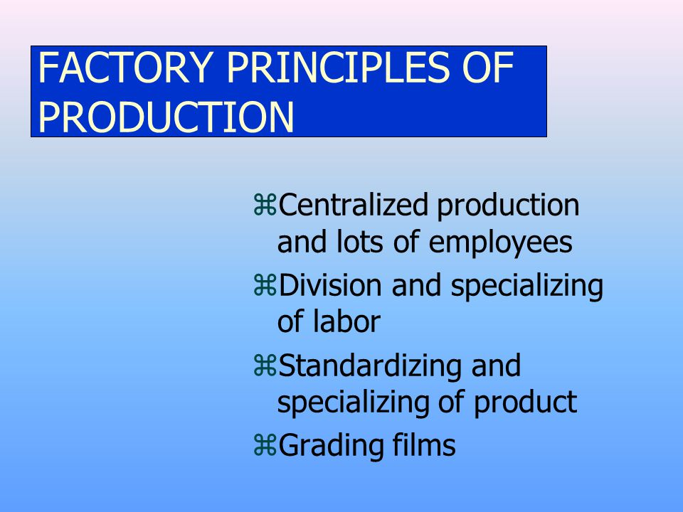 FACTORY PRINCIPLES OF PRODUCTION zCentralized production and lots of employees zDivision and specializing of labor zStandardizing and specializing of product zGrading films