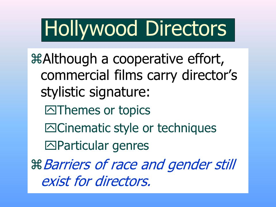 Hollywood Directors zAlthough a cooperative effort, commercial films carry director's stylistic signature: yThemes or topics yCinematic style or techniques yParticular genres zBarriers of race and gender still exist for directors.