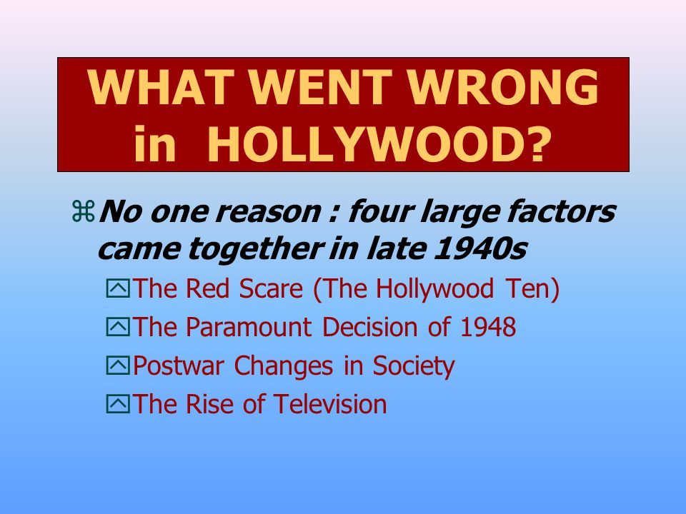 zNo one reason : four large factors came together in late 1940s yThe Red Scare (The Hollywood Ten) yThe Paramount Decision of 1948 yPostwar Changes in Society yThe Rise of Television WHAT WENT WRONG in HOLLYWOOD