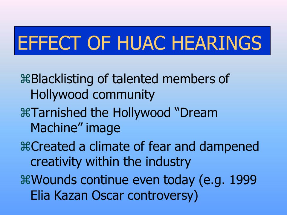 EFFECT OF HUAC HEARINGS zBlacklisting of talented members of Hollywood community zTarnished the Hollywood Dream Machine image zCreated a climate of fear and dampened creativity within the industry zWounds continue even today (e.g.