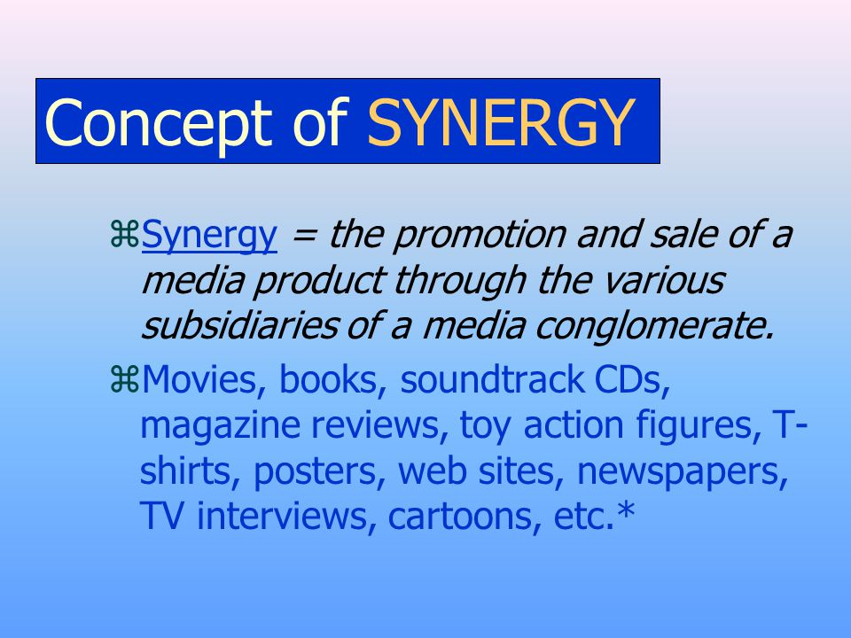 Concept of SYNERGY zSynergy = the promotion and sale of a media product through the various subsidiaries of a media conglomerate.