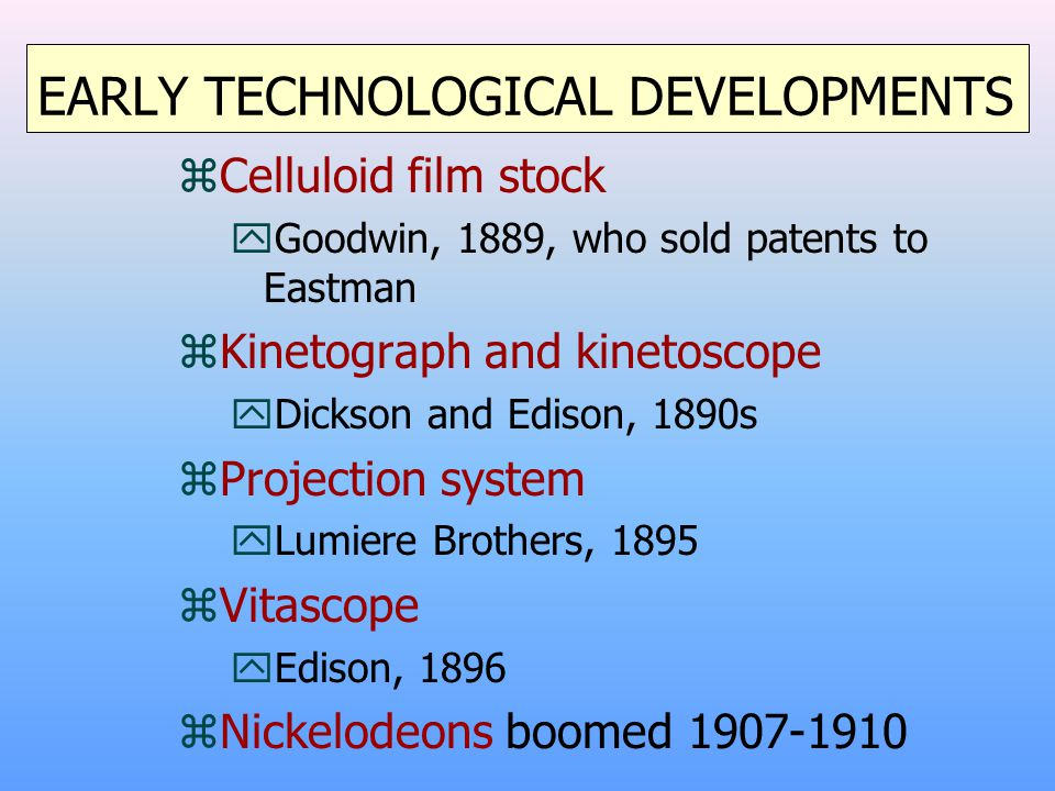 EARLY TECHNOLOGICAL DEVELOPMENTS zCelluloid film stock yGoodwin, 1889, who sold patents to Eastman zKinetograph and kinetoscope yDickson and Edison, 1890s zProjection system yLumiere Brothers, 1895 zVitascope yEdison, 1896 zNickelodeons boomed 1907-1910