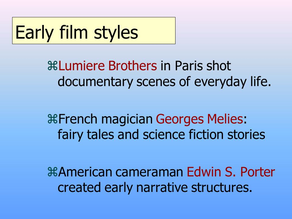 Early film styles zLumiere Brothers in Paris shot documentary scenes of everyday life.