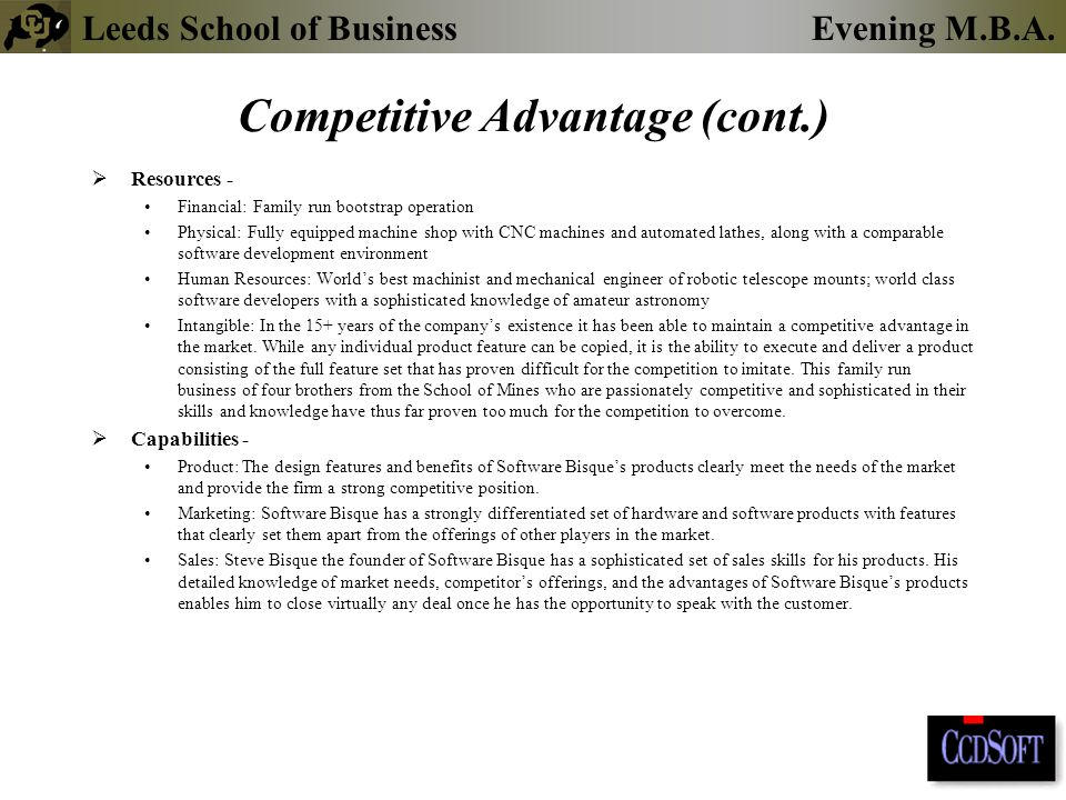 Leeds School of BusinessEvening M.B.A. Competitive Advantage (cont.)  Resources - Financial: Family run bootstrap operation Physical: Fully equipped