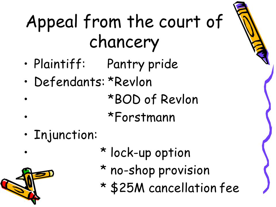 Appeal from the court of chancery Plaintiff: Pantry pride Defendants: *Revlon *BOD of Revlon *Forstmann Injunction: * lock-up option * no-shop provision * $25M cancellation fee
