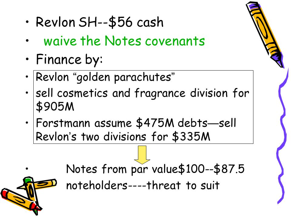 Revlon SH--$56 cash waive the Notes covenants Finance by: Revlon golden parachutes sell cosmetics and fragrance division for $905M Forstmann assume $475M debts — sell Revlon ' s two divisions for $335M Notes from par value$100--$87.5 noteholders----threat to suit