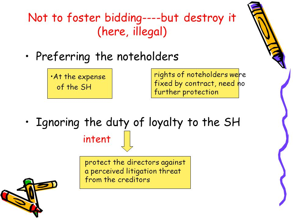 Not to foster bidding----but destroy it (here, illegal) Preferring the noteholders Ignoring the duty of loyalty to the SH intent At the expense of the SH rights of noteholders were fixed by contract, need no further protection protect the directors against a perceived litigation threat from the creditors
